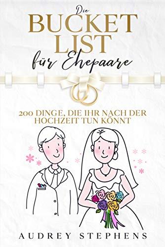 Die Bucket List für Ehepaare : 200 Dinge, die ihr nach der Hochzeit tun könnt