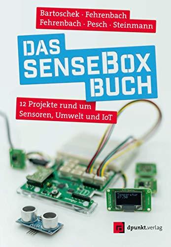 Das senseBox-Buch: 12 Projekte rund um Sensoren, Umwelt und IoT
