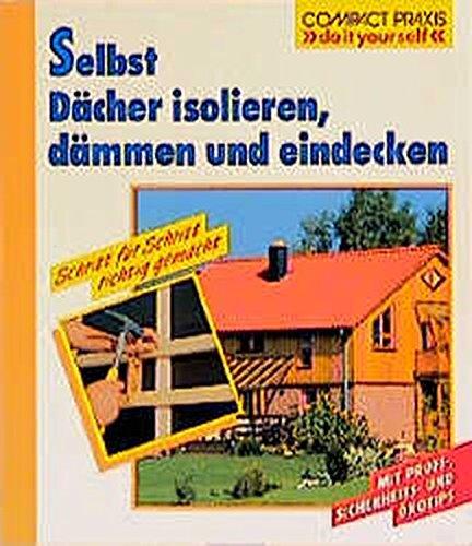 Selbst Dächer isolieren, dämmen und eindecken: Schritt für Schritt richtig gemacht (Compact-Praxis